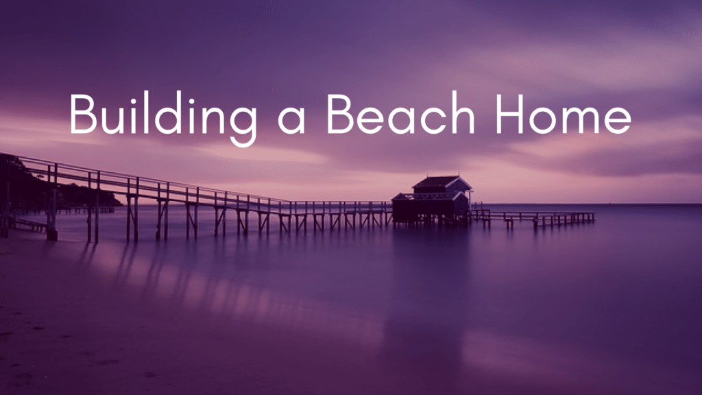 What to Know When Building a Beach Home