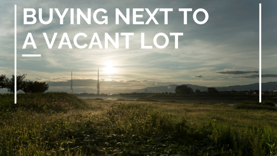Buying a Home Next to Vacant Land
